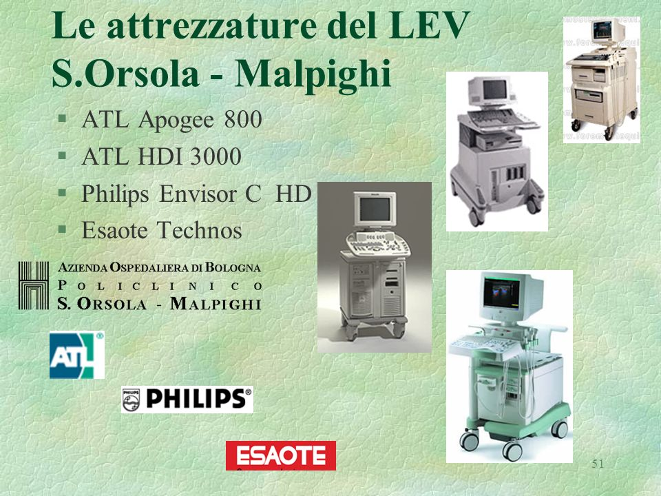 51 Le attrezzature del LEV S.Orsola - Malpighi §ATL Apogee 800 §ATL HDI 3000 §Philips Envisor C HD §Esaote Technos