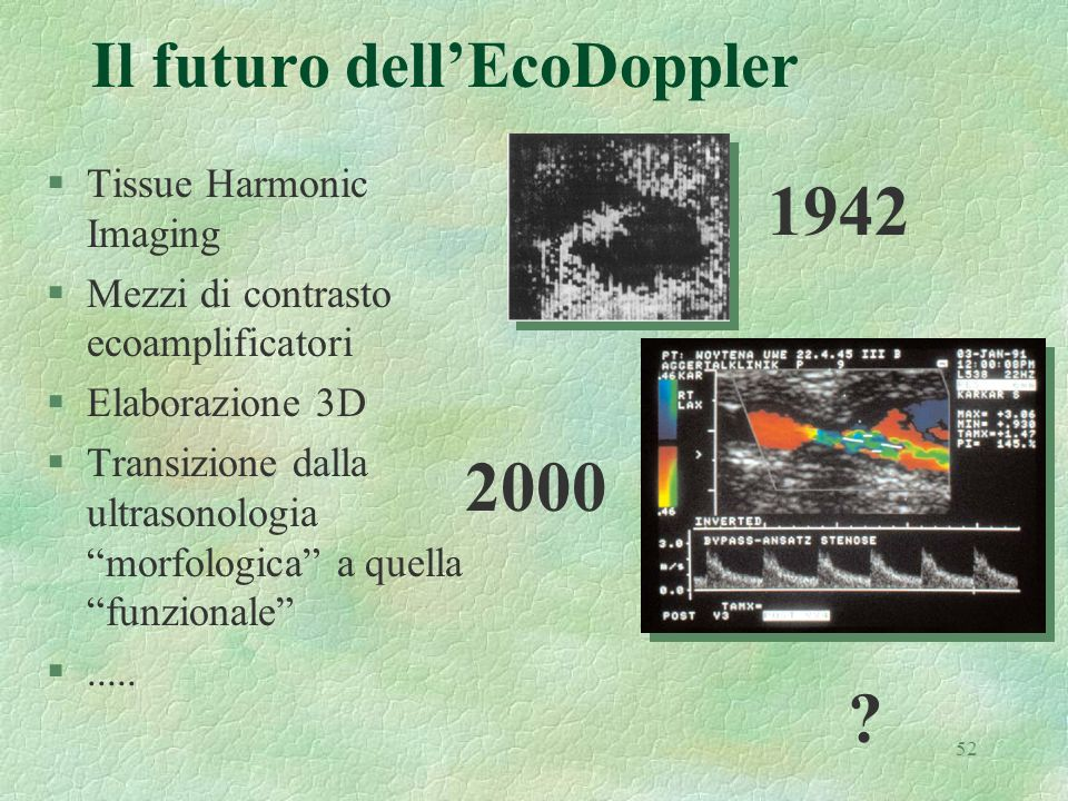 52 Il futuro dellEcoDoppler §Tissue Harmonic Imaging §Mezzi di contrasto ecoamplificatori §Elaborazione 3D §Transizione dalla ultrasonologia morfologi