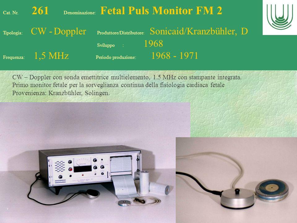 64 Cat. Nr. 261 Denominazione: Fetal Puls Monitor FM 2 Tipologia: CW - Doppler Produttore/Distributore: Sonicaid/Kranzbühler, D Sviluppo : 1968 Freque