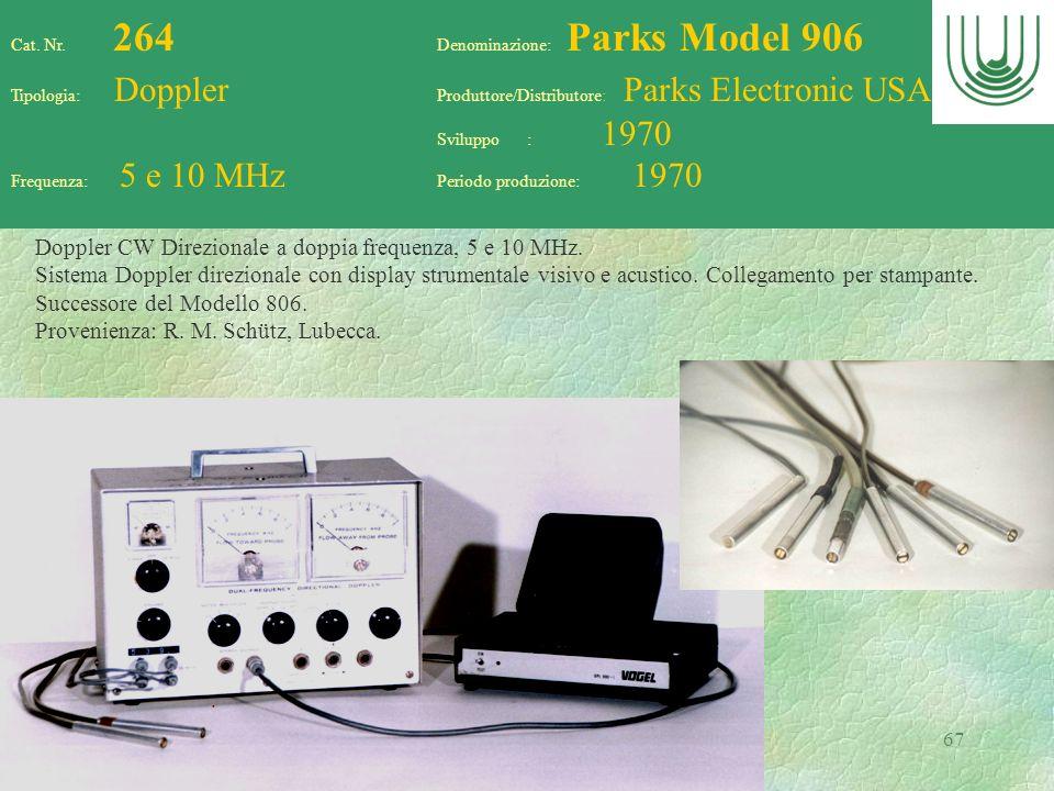67 Cat. Nr. 264 Denominazione: Parks Model 906 Tipologia: Doppler Produttore/Distributore: Parks Electronic USA Sviluppo : 1970 Frequenza: 5 e 10 MHz