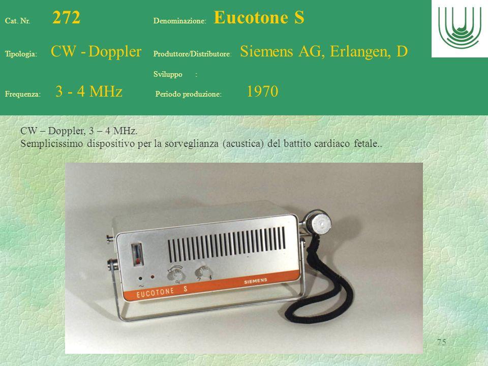 75 Cat. Nr. 272 Denominazione: Eucotone S Tipologia: CW - Doppler Produttore/Distributore: Siemens AG, Erlangen, D Sviluppo : Frequenza: 3 - 4 MHz Per
