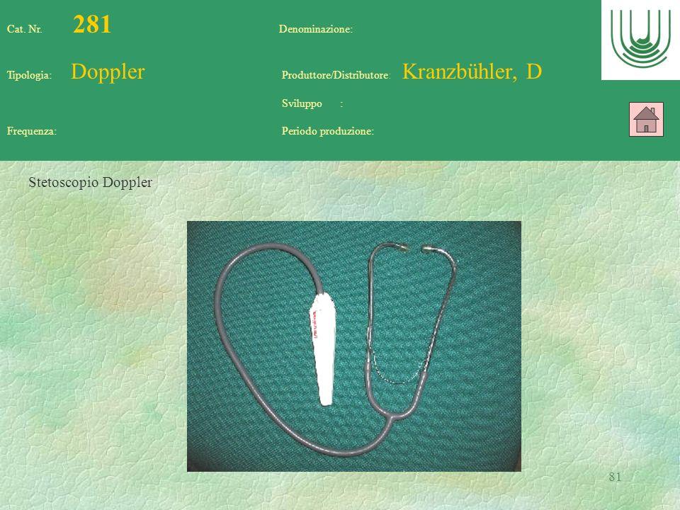 81 Cat. Nr. 281 Denominazione: Tipologia: Doppler Produttore/Distributore: Kranzbühler, D Sviluppo : Frequenza: Periodo produzione: Stetoscopio Dopple