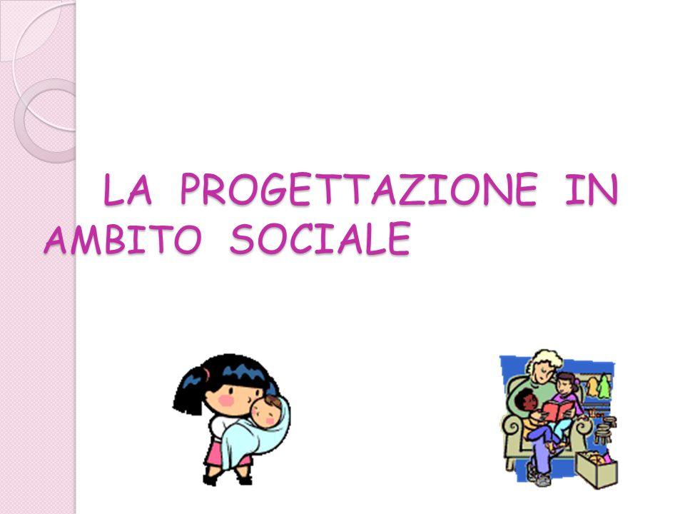 LA PROGETTAZIONE IN AMBITO SOCIALE LA PROGETTAZIONE IN AMBITO SOCIALE