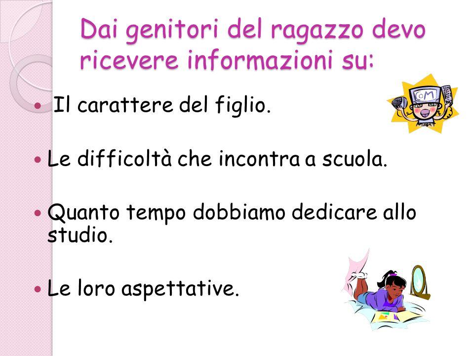 Dai genitori del ragazzo devo ricevere informazioni su: Il carattere del figlio. Le difficoltà che incontra a scuola. Quanto tempo dobbiamo dedicare a