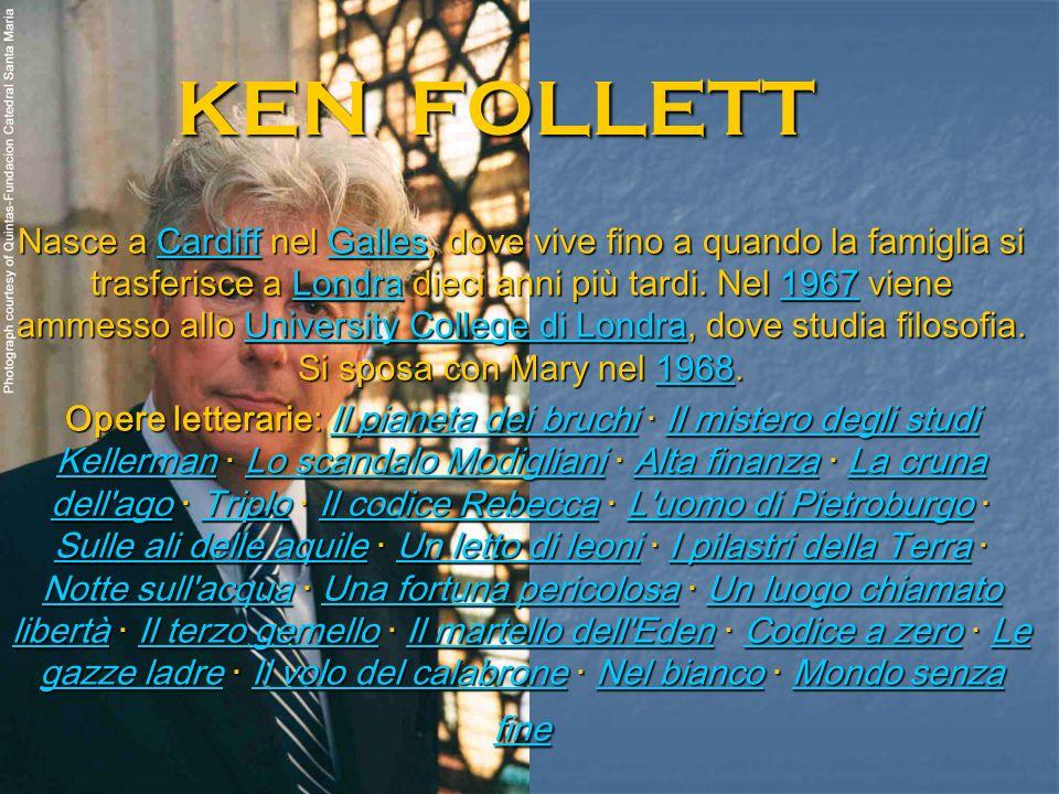 KEN FOLLETT Nasce a Cardiff nel Galles, dove vive fino a quando la famiglia si trasferisce a Londra dieci anni più tardi. Nel 1967 viene ammesso allo