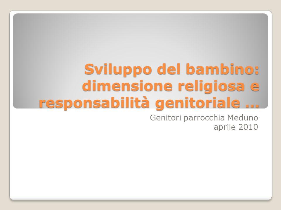 Sviluppo del bambino: dimensione religiosa e responsabilità genitoriale … Genitori parrocchia Meduno aprile 2010