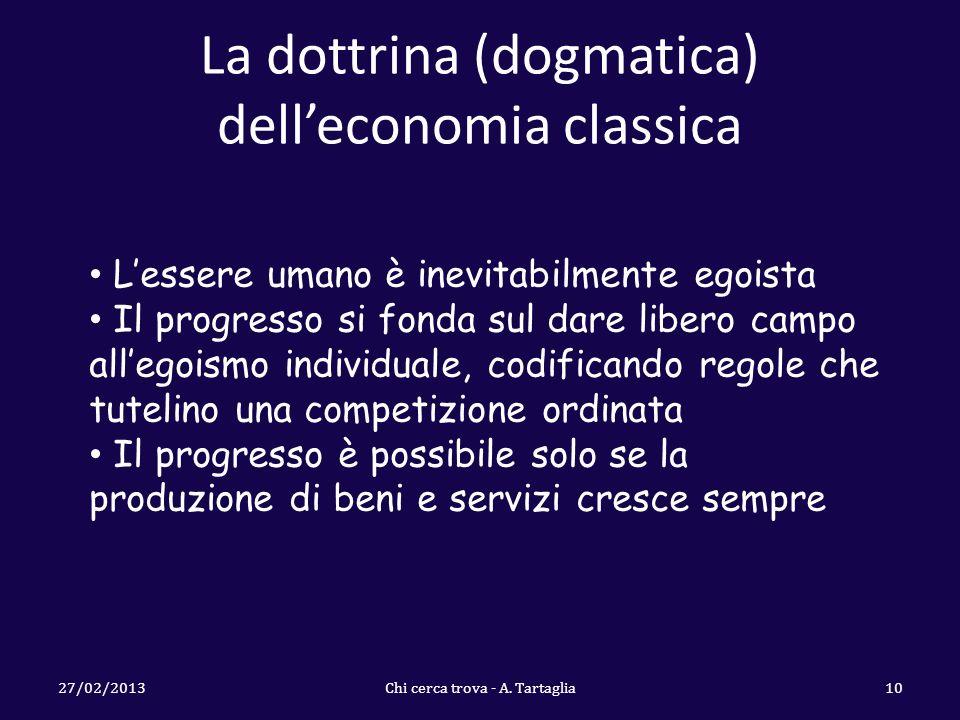 La dottrina (dogmatica) delleconomia classica 27/02/2013Chi cerca trova - A. Tartaglia10 Lessere umano è inevitabilmente egoista Il progresso si fonda