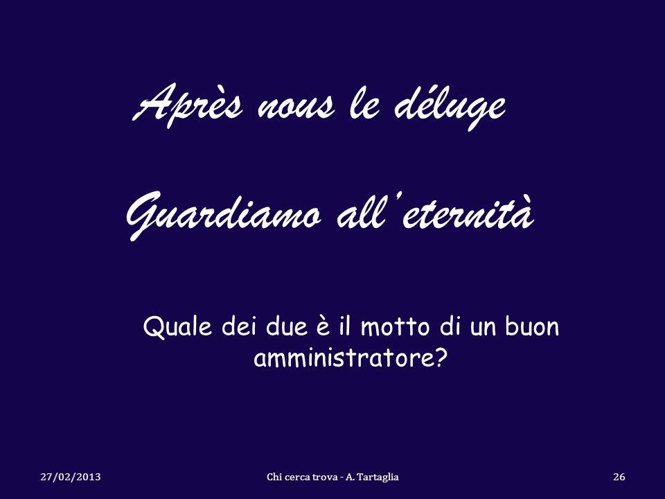 27/02/2013Chi cerca trova - A. Tartaglia26 Après nous le déluge Guardiamo alleternità Quale dei due è il motto di un buon amministratore?