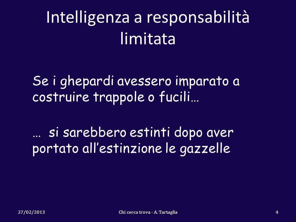 Intelligenza a responsabilità limitata 27/02/2013Chi cerca trova - A. Tartaglia4 Se i ghepardi avessero imparato a costruire trappole o fucili… … si s