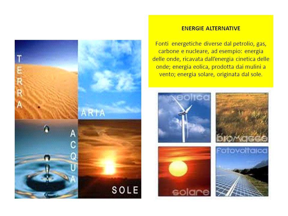 ENERGIE ALTERNATIVE Fonti energetiche diverse dal petrolio, gas, carbone e nucleare, ad esempio: energia delle onde, ricavata dallenergia cinetica del