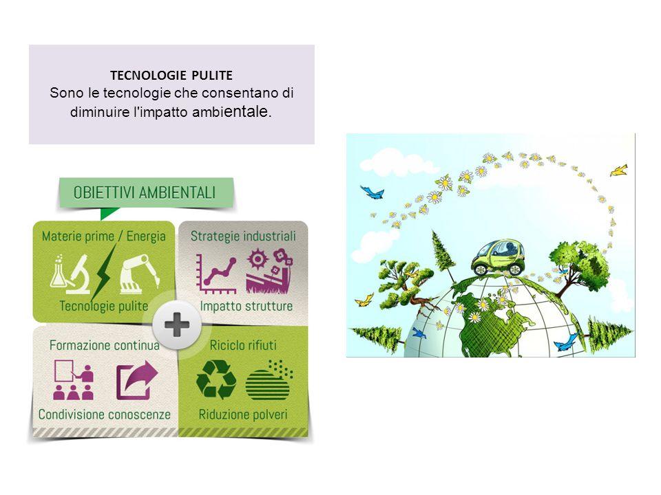 TECNOLOGIE PULITE Sono le tecnologie che consentano di diminuire l'impatto ambi entale.