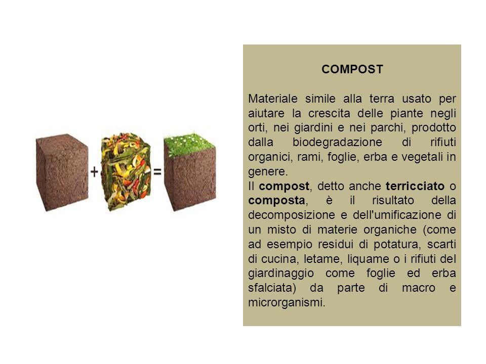 COMPOST Materiale simile alla terra usato per aiutare la crescita delle piante negli orti, nei giardini e nei parchi, prodotto dalla biodegradazione d