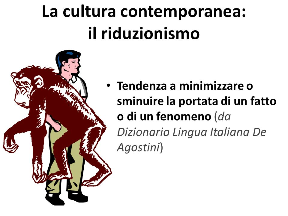 La cultura contemporanea: il riduzionismo Tendenza a minimizzare o sminuire la portata di un fatto o di un fenomeno (da Dizionario Lingua Italiana De Agostini)