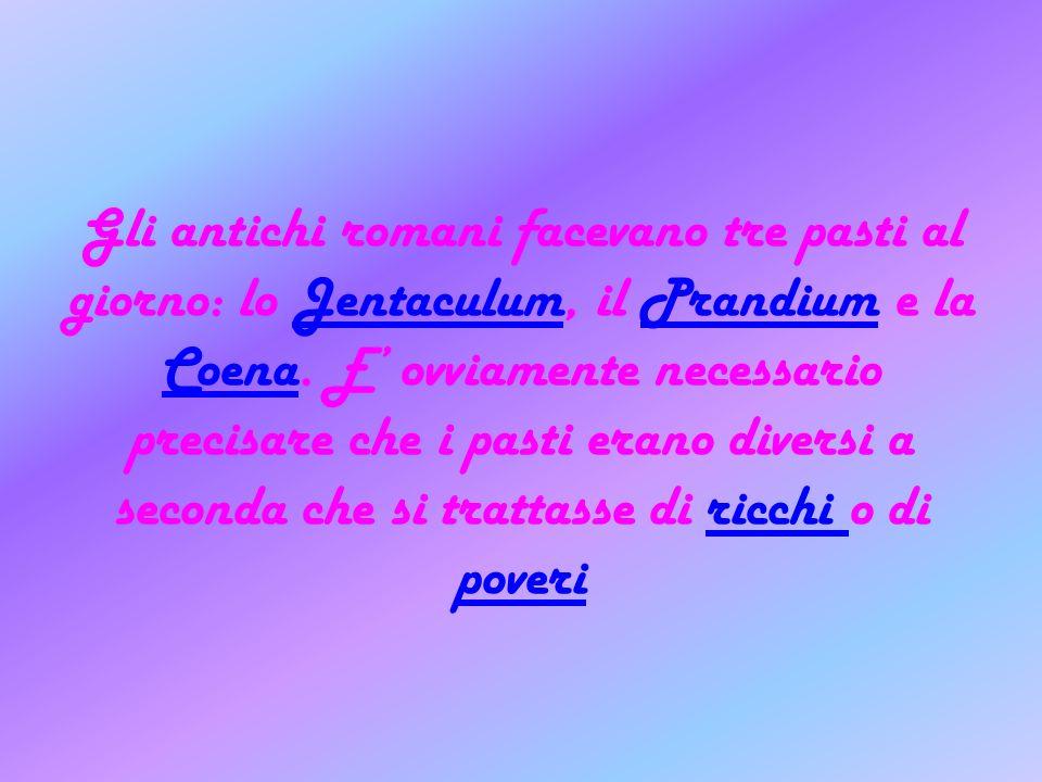 Gli antichi romani facevano tre pasti al giorno: lo Jentaculum, il Prandium e la Coena. E ovviamente necessario precisare che i pasti erano diversi a