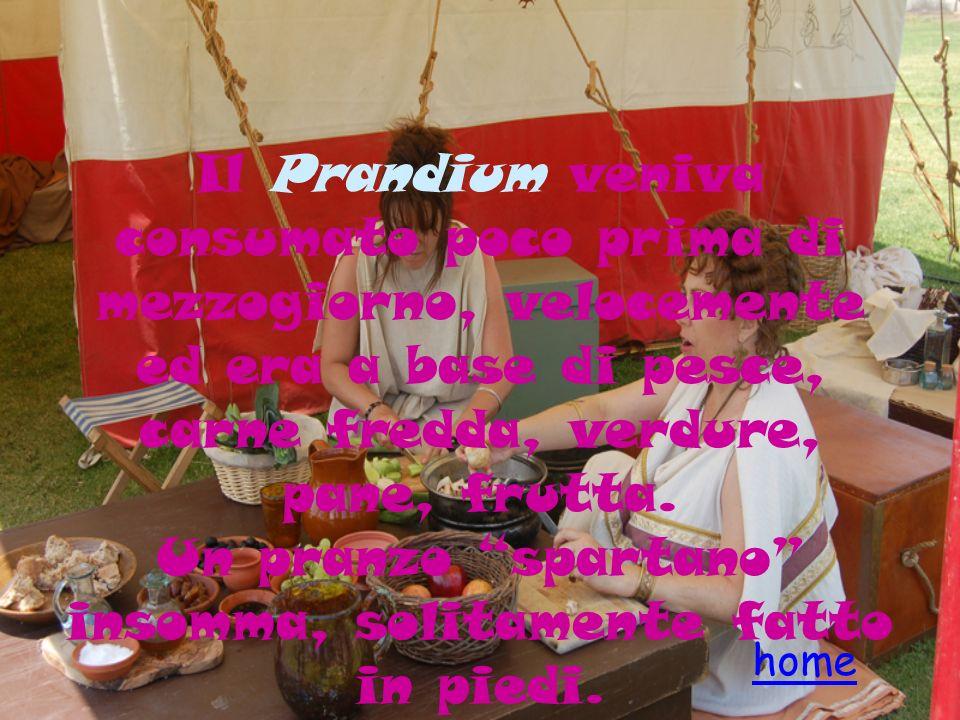 Il Prandium veniva consumato poco prima di mezzogiorno, velocemente ed era a base di pesce, carne fredda, verdure, pane, frutta. Un pranzo spartano in