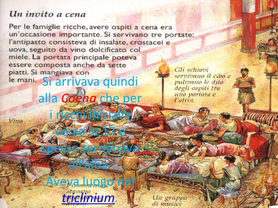 Si arrivava quindi alla Coena che per i ricchi iniziava verso le 17 e spesso terminava allalba. Aveva luogo nel triclinium. triclinium