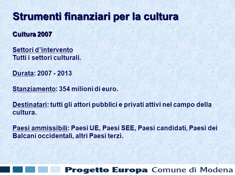 Cultura 2007 Settori dintervento Tutti i settori culturali. Durata: 2007 - 2013 Stanziamento: 354 milioni di euro. Destinatari: tutti gli attori pubbl