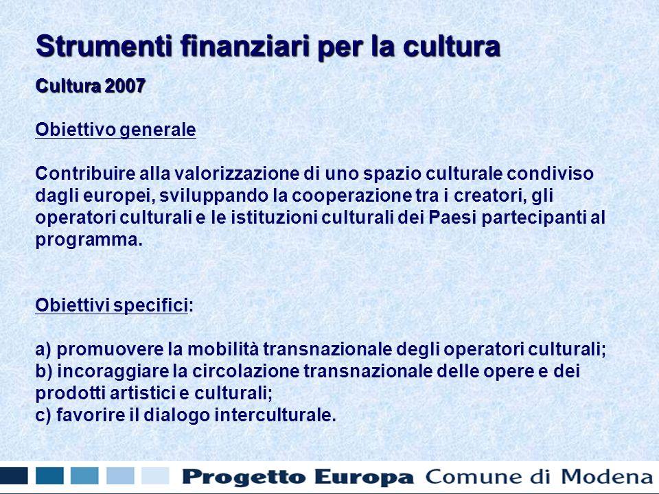 Cultura 2007 Obiettivo generale Contribuire alla valorizzazione di uno spazio culturale condiviso dagli europei, sviluppando la cooperazione tra i cre