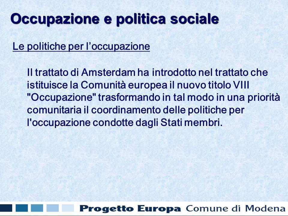 Le politiche per loccupazione Il trattato di Amsterdam ha introdotto nel trattato che istituisce la Comunità europea il nuovo titolo VIII Occupazione trasformando in tal modo in una priorità comunitaria il coordinamento delle politiche per l occupazione condotte dagli Stati membri.