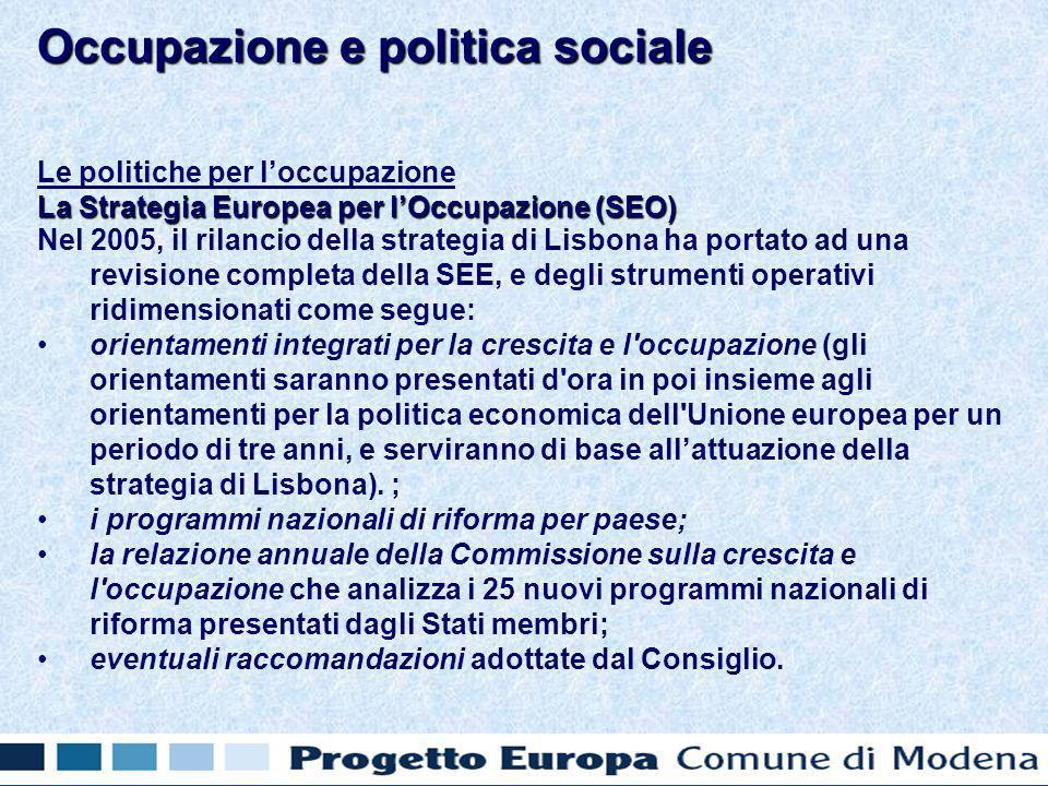 Le politiche per loccupazione La Strategia Europea per lOccupazione (SEO) Nel 2005, il rilancio della strategia di Lisbona ha portato ad una revisione completa della SEE, e degli strumenti operativi ridimensionati come segue: orientamenti integrati per la crescita e l occupazione (gli orientamenti saranno presentati d ora in poi insieme agli orientamenti per la politica economica dell Unione europea per un periodo di tre anni, e serviranno di base allattuazione della strategia di Lisbona).