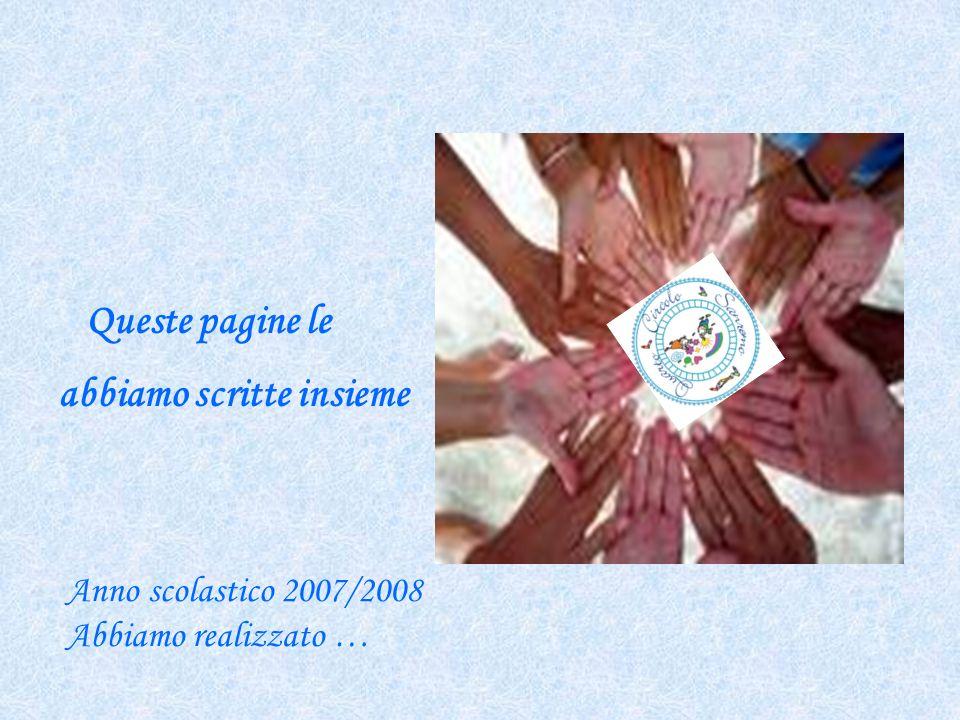 Queste pagine le abbiamo scritte insieme Anno scolastico 2007/2008 Abbiamo realizzato …