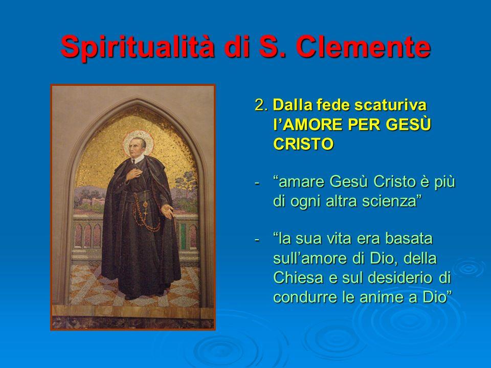 Spiritualità di S. Clemente 2. Dalla fede scaturiva lAMORE PER GESÙ CRISTO - amare Gesù Cristo è più di ogni altra scienza - la sua vita era basata su