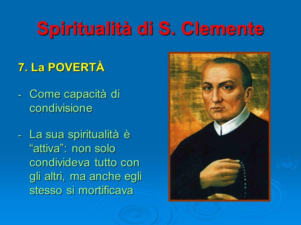 Spiritualità di S. Clemente 7. La POVERTÀ - Come capacità di condivisione - La sua spiritualità è attiva: non solo condivideva tutto con gli altri, ma