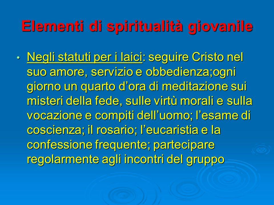 Elementi di spiritualità giovanile Negli statuti per i laici: seguire Cristo nel suo amore, servizio e obbedienza;ogni giorno un quarto dora di medita