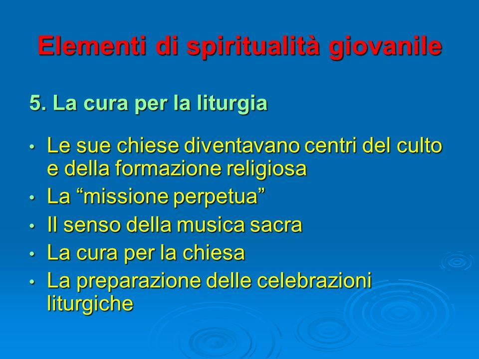 Elementi di spiritualità giovanile 5. La cura per la liturgia Le sue chiese diventavano centri del culto e della formazione religiosa Le sue chiese di