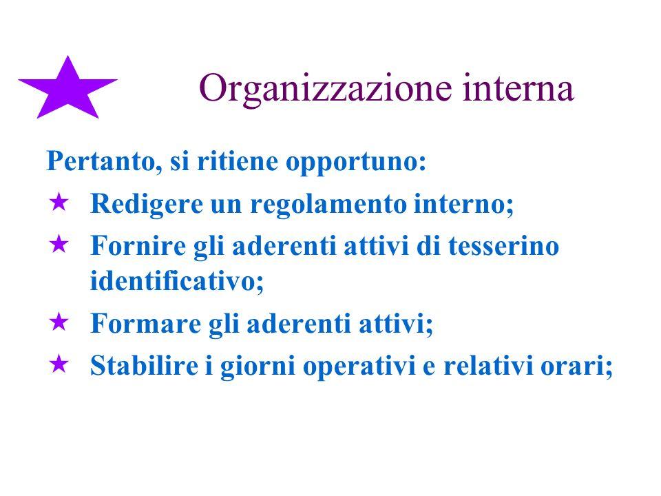 Organizzazione interna Pertanto, si ritiene opportuno: Redigere un regolamento interno; Fornire gli aderenti attivi di tesserino identificativo; Forma