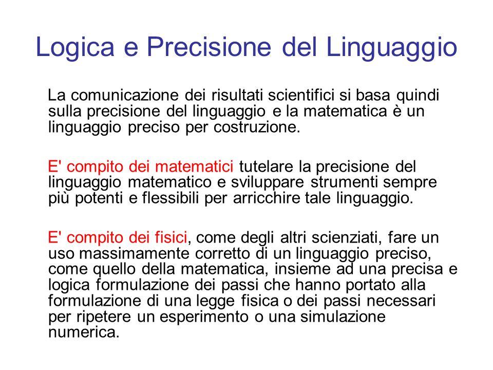 Logica e Precisione del Linguaggio La comunicazione dei risultati scientifici si basa quindi sulla precisione del linguaggio e la matematica è un ling