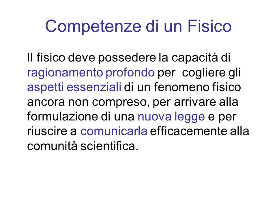 Competenze di un Fisico Il fisico deve possedere la capacità di ragionamento profondo per cogliere gli aspetti essenziali di un fenomeno fisico ancora