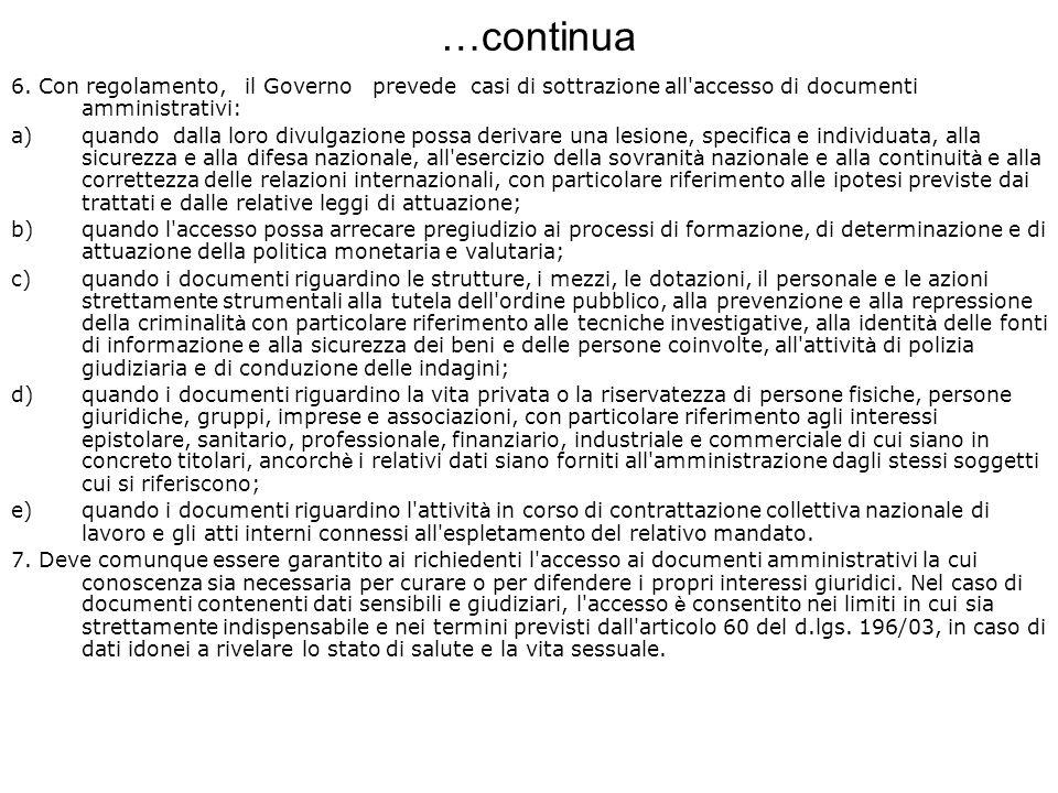…continua 6. Con regolamento, il Governo prevede casi di sottrazione all'accesso di documenti amministrativi: a)quando dalla loro divulgazione possa d