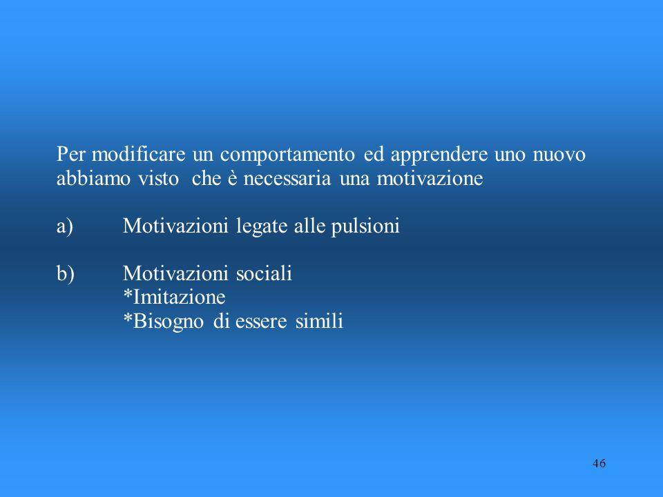 46 Per modificare un comportamento ed apprendere uno nuovo abbiamo visto che è necessaria una motivazione a)Motivazioni legate alle pulsioni b)Motivaz