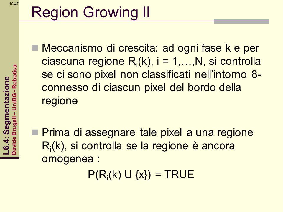 Davide Brugali – UniBG - Robotica L6.4: Segmentazione 10/47 Region Growing II Meccanismo di crescita: ad ogni fase k e per ciascuna regione R i (k), i