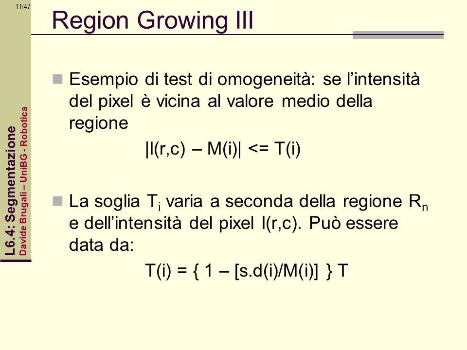 Davide Brugali – UniBG - Robotica L6.4: Segmentazione 11/47 Region Growing III Esempio di test di omogeneità: se lintensità del pixel è vicina al valo
