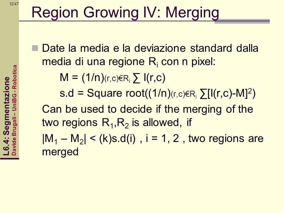 Davide Brugali – UniBG - Robotica L6.4: Segmentazione 12/47 Region Growing IV: Merging Date la media e la deviazione standard dalla media di una regio
