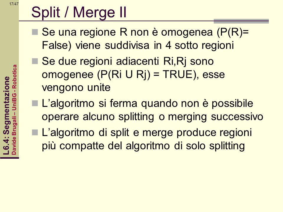Davide Brugali – UniBG - Robotica L6.4: Segmentazione 17/47 Split / Merge II Se una regione R non è omogenea (P(R)= False) viene suddivisa in 4 sotto