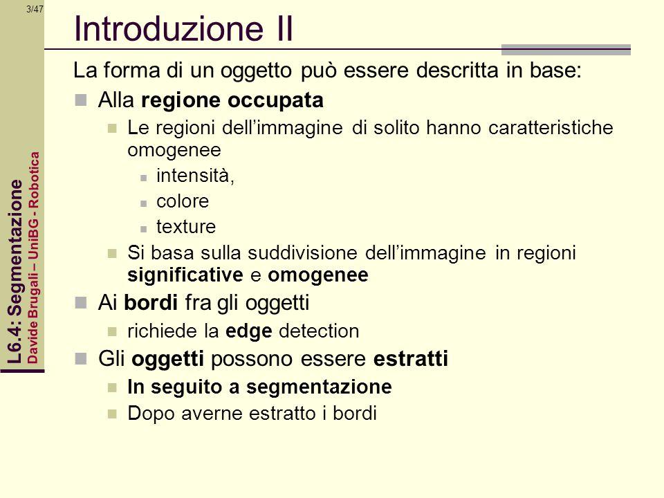 Davide Brugali – UniBG - Robotica L6.4: Segmentazione 3/47 Introduzione II La forma di un oggetto può essere descritta in base: Alla regione occupata