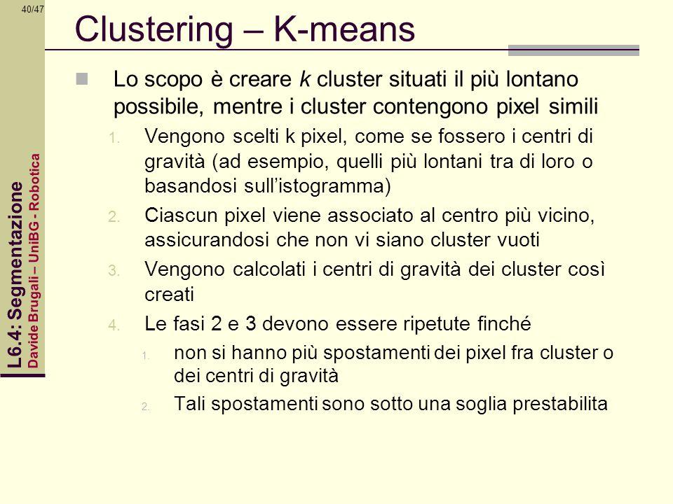Davide Brugali – UniBG - Robotica L6.4: Segmentazione 40/47 Clustering – K-means Lo scopo è creare k cluster situati il più lontano possibile, mentre