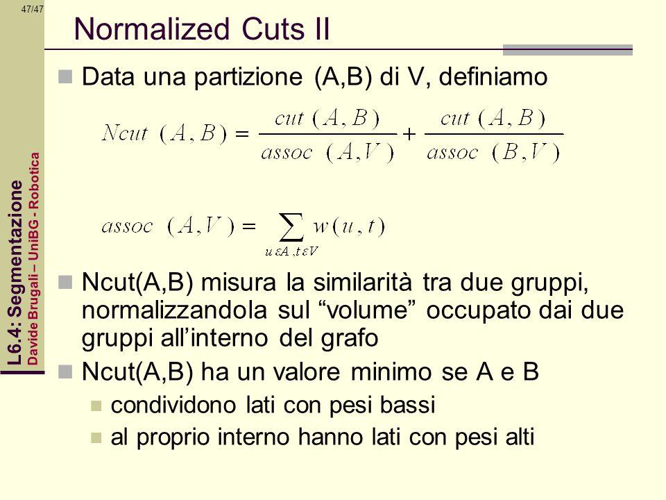 Davide Brugali – UniBG - Robotica L6.4: Segmentazione 47/47 Normalized Cuts II Data una partizione (A,B) di V, definiamo Ncut(A,B) misura la similarit