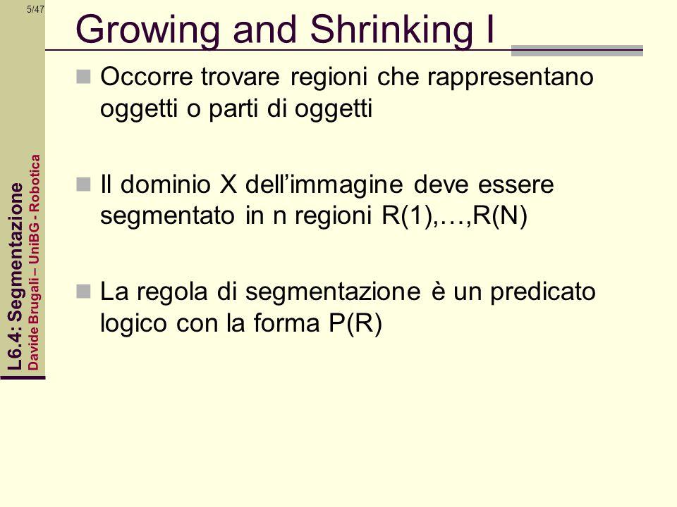 Davide Brugali – UniBG - Robotica L6.4: Segmentazione 5/47 Growing and Shrinking I Occorre trovare regioni che rappresentano oggetti o parti di oggett