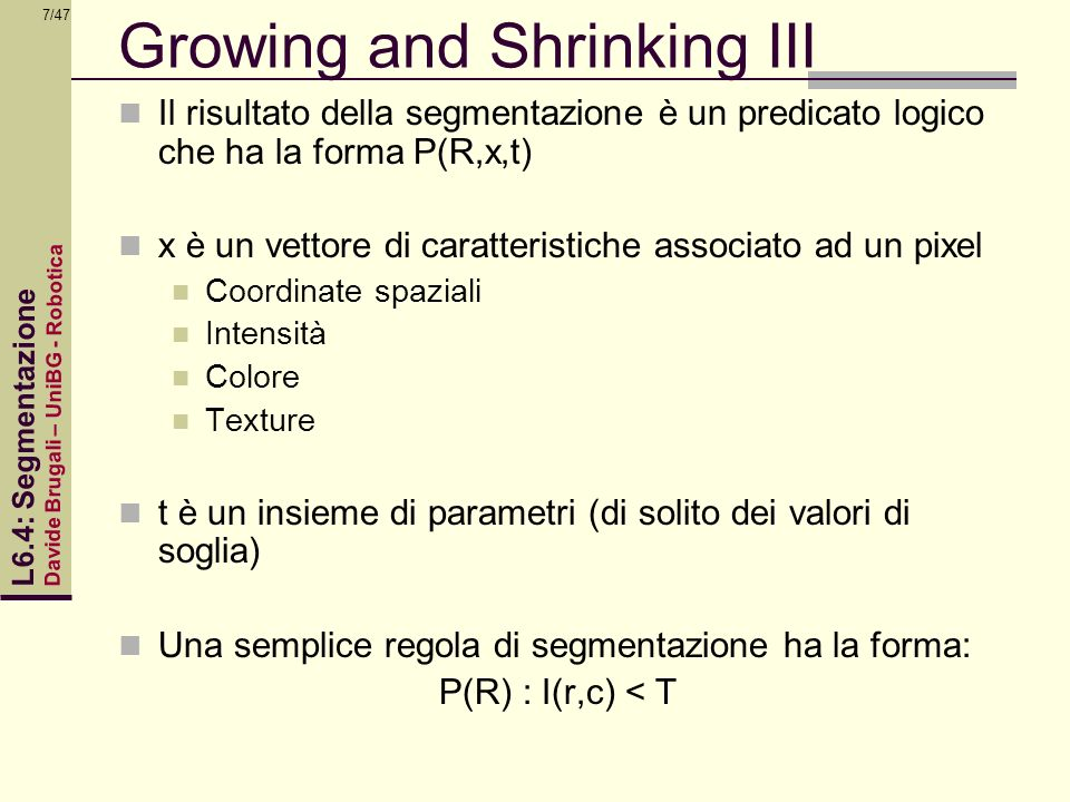 Davide Brugali – UniBG - Robotica L6.4: Segmentazione 8/47 Growing and Shrinking IV In the case of color images the feature vector x can be three RGB image components {IR(r,c),IG(r,c),IB(r,c) A simple segmentation rule may have the form: P(R,x,t) : (IR(r,c) <T(R)) && (IG(r,c)<T(G))&& (IB(r,c) < T(B))