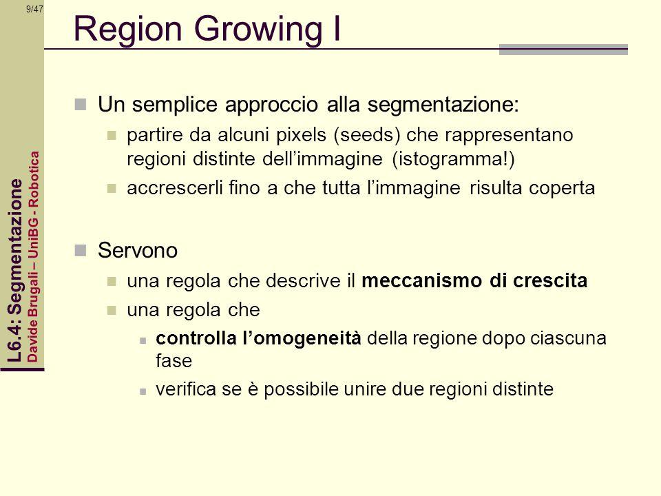 Davide Brugali – UniBG - Robotica L6.4: Segmentazione 9/47 Region Growing I Un semplice approccio alla segmentazione: partire da alcuni pixels (seeds)