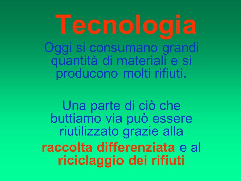 Tecnologia Oggi si consumano grandi quantità di materiali e si producono molti rifiuti. Una parte di ciò che buttiamo via può essere riutilizzato graz