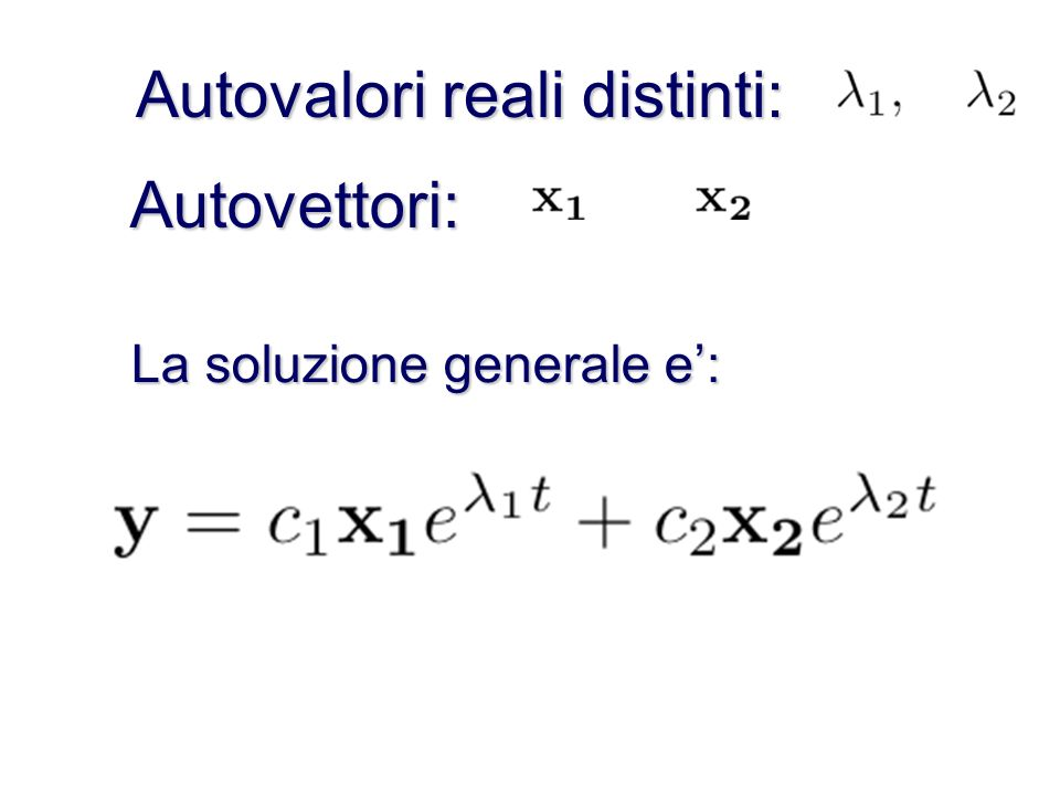 La soluzione generale e una combinazione lineare delle soluzioni Ogni coppia autovalore/autovettore produce una soluzione: