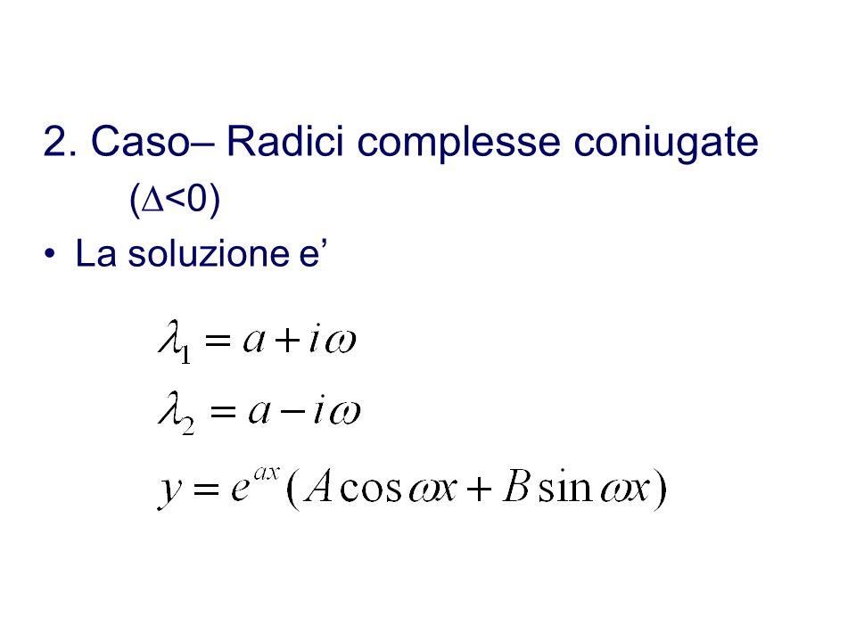 1. Caso – Radici reali distinte (>0) La soluzione e