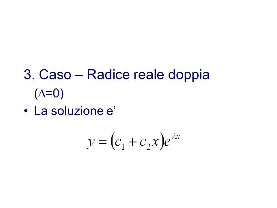 3. Caso – Radice reale doppia (=0) La soluzione e