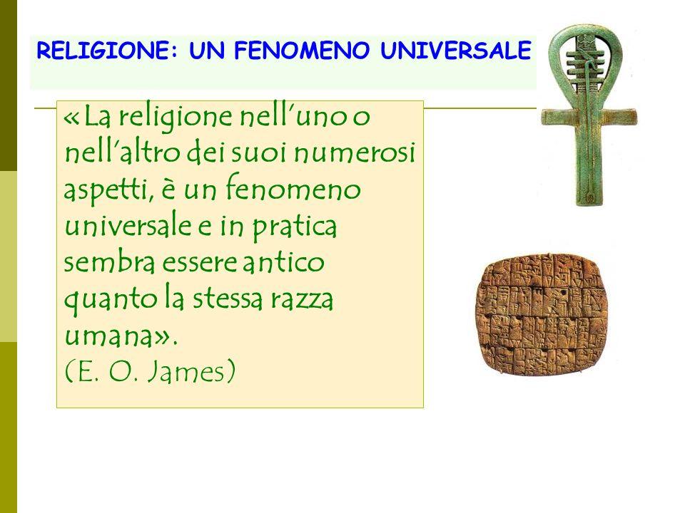 «La religione nelluno o nellaltro dei suoi numerosi aspetti, è un fenomeno universale e in pratica sembra essere antico quanto la stessa razza umana».