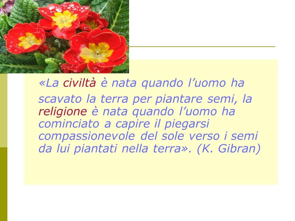 «La civiltà è nata quando luomo ha scavato la terra per piantare semi, la religione è nata quando luomo ha cominciato a capire il piegarsi compassione